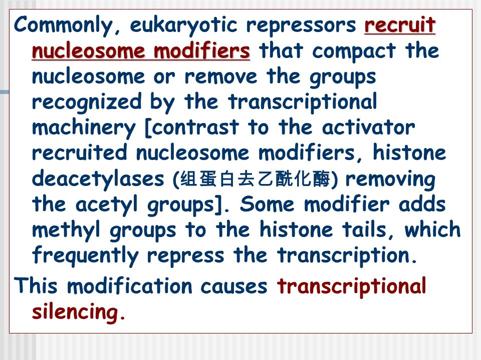 Commonly, eukaryotic repressors recruit nucleosome modifiers that compact the nucleosome or remove the groups recognized by the transcriptional machinery [contrast to the activator recruited nucleosome modifiers, histone deacetylases (组蛋白去乙酰化酶) removing the acetyl groups].